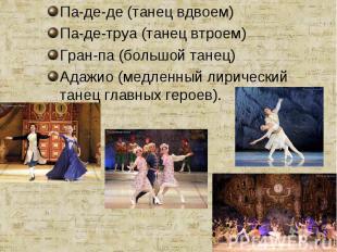 Па-де-де (танец вдвоем)Па-де-труа (танец втроем)Гран-па (большой танец)Адажио (м