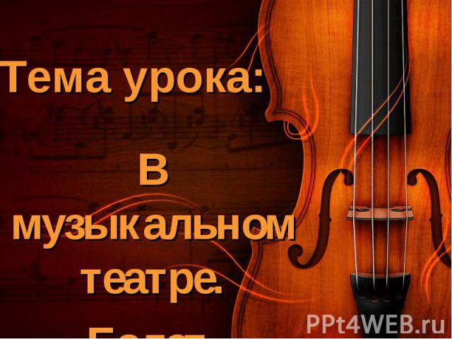 Тема урока: В музыкальном театре.Балет.