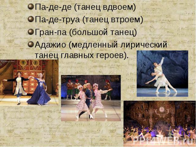 Па-де-де (танец вдвоем)Па-де-труа (танец втроем)Гран-па (большой танец)Адажио (медленный лирический танец главных героев).