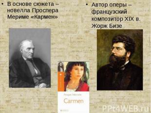 В основе сюжета – новелла Проспера Мериме «Кармен» Автор оперы – французский ком