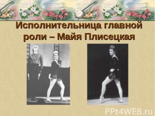 Исполнительница главной роли – Майя Плисецкая