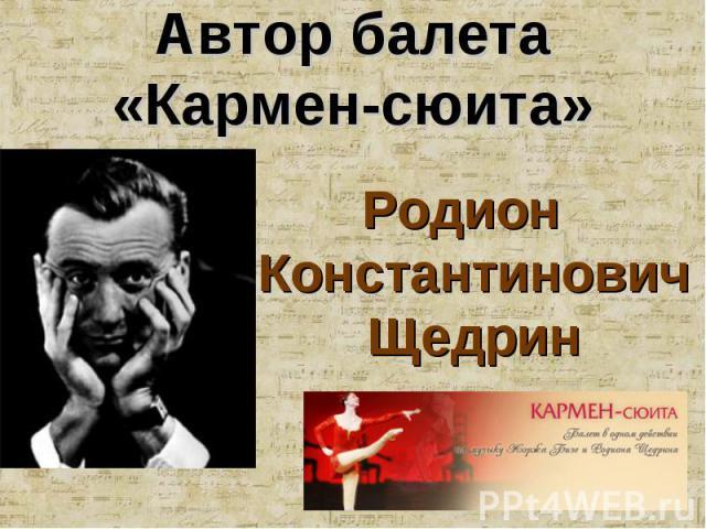 Автор балета«Кармен-сюита» Родион Константинович Щедрин