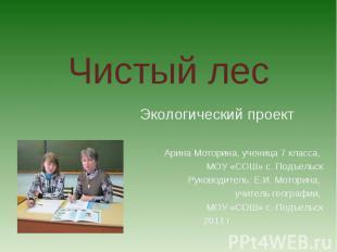 Чистый лес Экологический проектАрина Моторина, ученица 7 класса, МОУ «СОШ» с. По