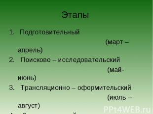 Этапы Подготовительный (март – апрель)2. Поисково – исследовательский (май- июнь