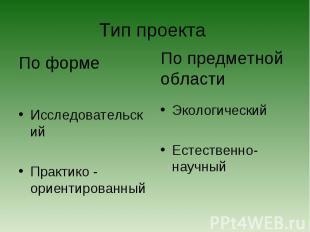 Тип проекта По формеИсследовательскийПрактико - ориентированныйПо предметной обл