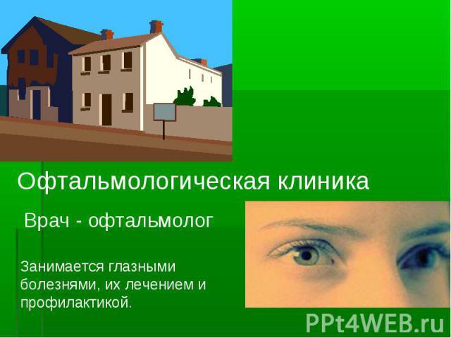Офтальмологическая клиника Врач - офтальмологЗанимается глазными болезнями, их лечением и профилактикой.