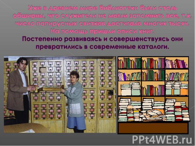Уже в древнем мире библиотеки были столь обширны, что служители не могли запомнить все, т.к. число папирусных свитков достигало многих тысяч. На помощь пришли описи книг. Постепенно развиваясь и совершенствуясь они превратились в современные каталоги.