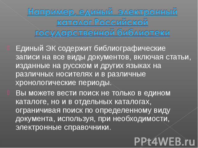 Например, единый электронный каталог Российской государственной библиотеки Единый ЭК содержит библиографические записи на все виды документов, включая статьи, изданные на русском и других языках на различных носителях и в различные хронологические п…