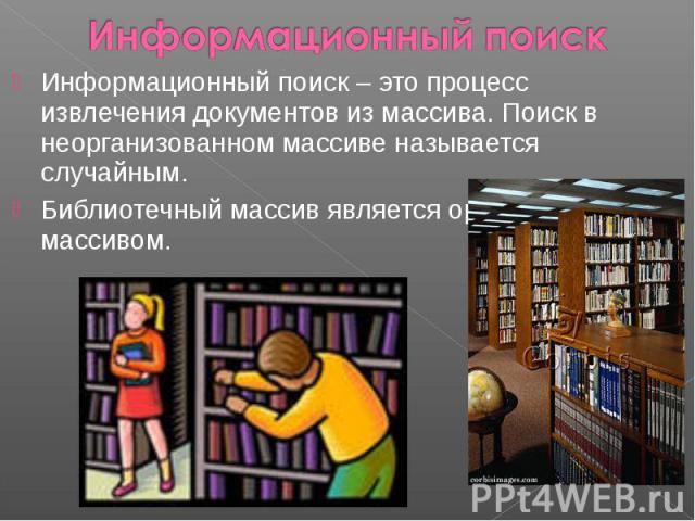 Информационный поиск Информационный поиск – это процесс извлечения документов из массива. Поиск в неорганизованном массиве называется случайным. Библиотечный массив является организованным массивом.