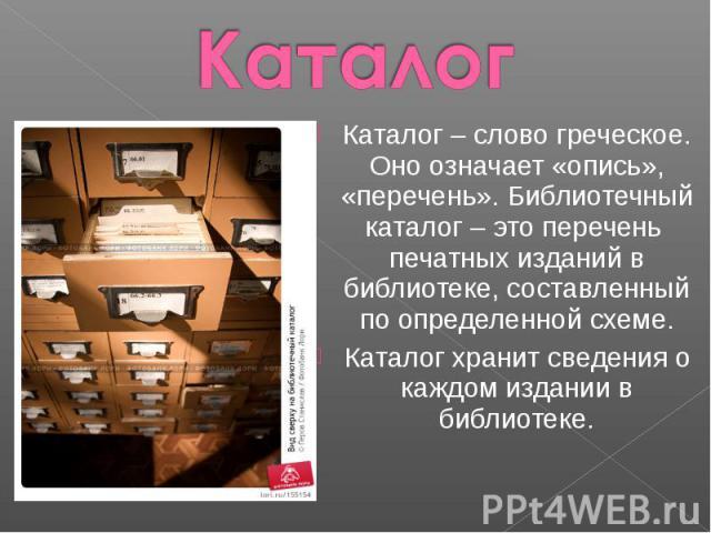 Каталог Каталог – слово греческое. Оно означает «опись», «перечень». Библиотечный каталог – это перечень печатных изданий в библиотеке, составленный по определенной схеме.Каталог хранит сведения о каждом издании в библиотеке.