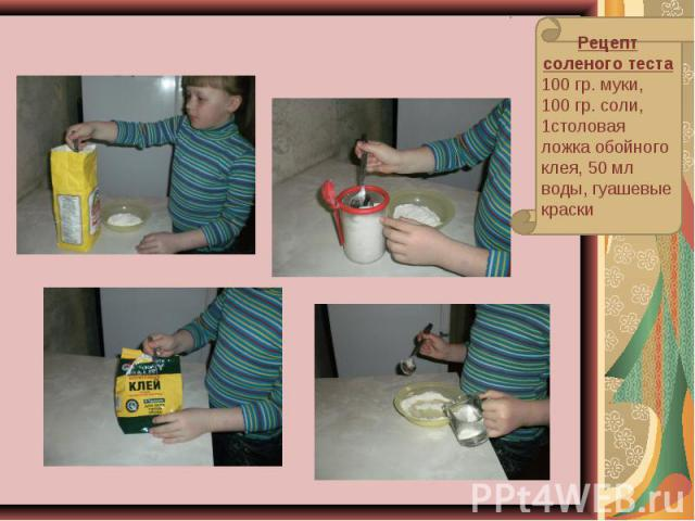 Рецепт соленого теста100 гр. муки, 100 гр. соли, 1столовая ложка обойного клея, 50 мл воды, гуашевые краски