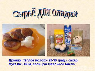 Сырьё для оладийДрожжи, теплое молоко (20-30 град.), сахар, мука в/с, яйца, соль