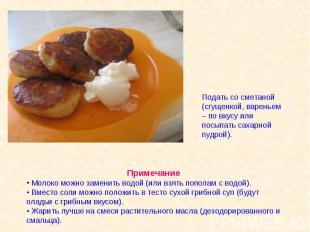 Подать со сметаной (сгущенкой, вареньем – по вкусу или посыпать сахарной пудрой)