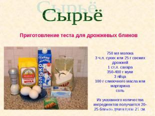Сырьё Приготовление теста для дрожжевых блинов750 мл молока3 ч.л. сухих или 25 г