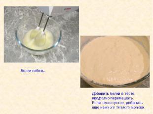 Белки взбить. Добавить белки в тесто, аккуратно перемешать.Если тесто густое, до