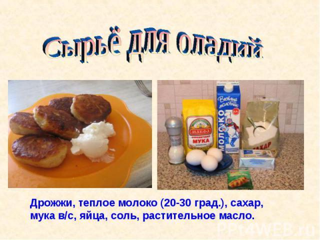 Сырьё для оладийДрожжи, теплое молоко (20-30 град.), сахар, мука в/с, яйца, соль, растительное масло.
