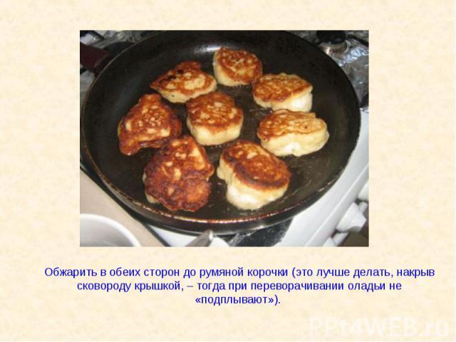 Обжарить в обеих сторон до румяной корочки (это лучше делать, накрыв сковороду крышкой, – тогда при переворачивании оладьи не «подплывают»).