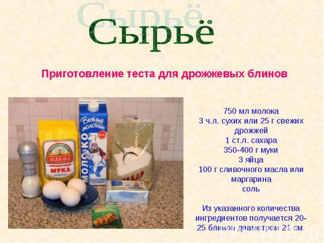 Сырьё Приготовление теста для дрожжевых блинов750 мл молока3 ч.л. сухих или 25 г свежих дрожжей1 ст.л. сахара350-400 г муки3 яйца100 г сливочного масла или маргаринасольИз указанного количества ингредиентов получается 20-25 блинов диаметром 21 см.