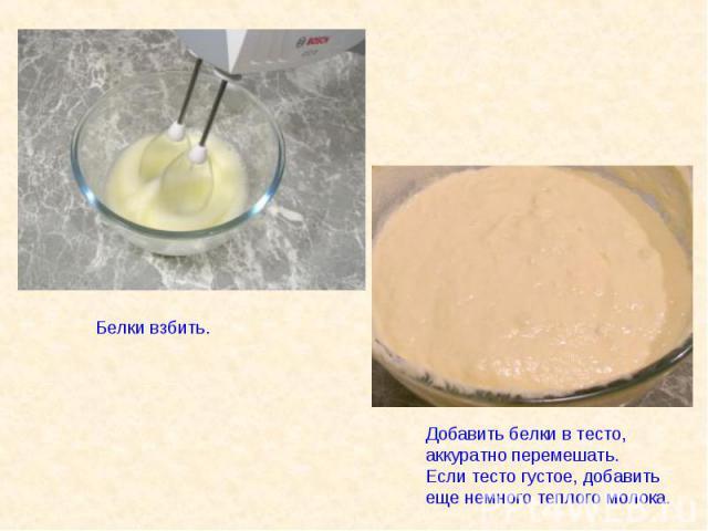 Белки взбить. Добавить белки в тесто, аккуратно перемешать.Если тесто густое, добавить еще немного теплого молока.