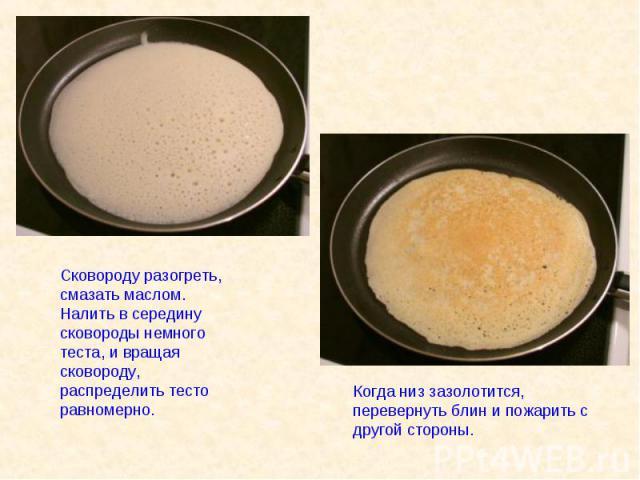 Сковороду разогреть, смазать маслом.Налить в середину сковороды немного теста, и вращая сковороду, распределить тесто равномерно.Когда низ зазолотится, перевернуть блин и пожарить с другой стороны.