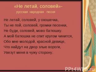 «Не летай, соловей»- русская народная песня Не летай, соловей, у окошечка,Ты не