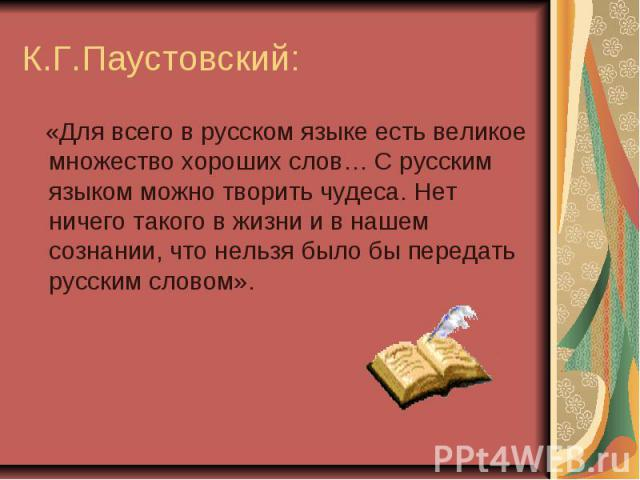 К.Г.Паустовский: «Для всего в русском языке есть великое множество хороших слов… С русским языком можно творить чудеса. Нет ничего такого в жизни и в нашем сознании, что нельзя было бы передать русским словом».