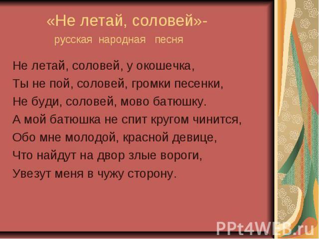 «Не летай, соловей»- русская народная песня Не летай, соловей, у окошечка,Ты не пой, соловей, громки песенки,Не буди, соловей, мово батюшку.А мой батюшка не спит кругом чинится,Обо мне молодой, красной девице,Что найдут на двор злые вороги, Увезут м…