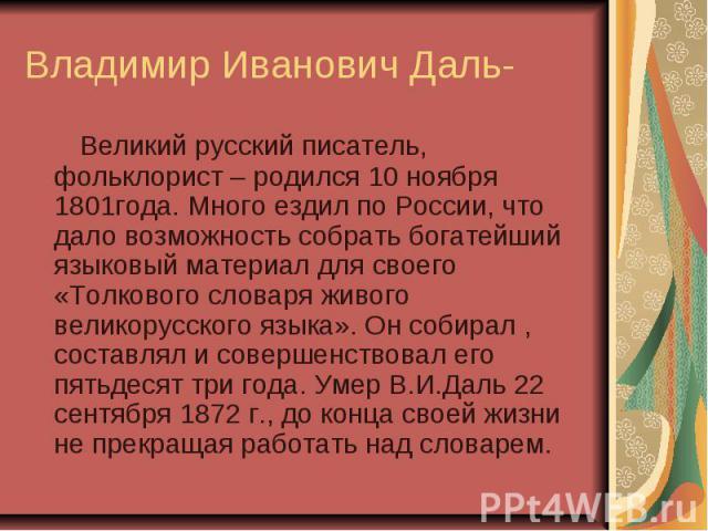 Владимир Иванович Даль- Великий русский писатель, фольклорист – родился 10 ноября 1801года. Много ездил по России, что дало возможность собрать богатейший языковый материал для своего «Толкового словаря живого великорусского языка». Он собирал , сос…