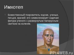 Имхотеп Божественный покровитель зодчих, ученых, писцов, врачей; его символизиру