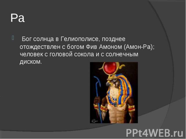 Ра Бог солнца в Гелиополисе, позднее отождествлен с богом Фив Амоном (Амон-Ра); человек с головой сокола и с солнечным диском.