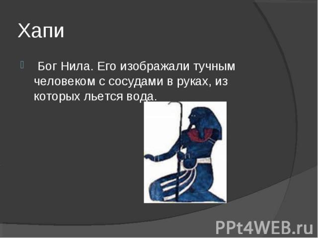 Хапи Бог Нила. Его изображали тучным человеком с сосудами в руках, из которых льется вода.