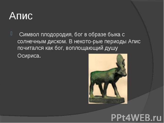 Апис Символ плодородия, бог в образе быка с солнечным диском. В некоторые периоды Апис почитался как бог, воплощающий душу Осириса.