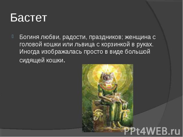 Бастет Богиня любви, радости, праздников; женщина с головой кошки или львица с корзинкой в руках. Иногда изображалась просто в виде большой сидящей кошки.
