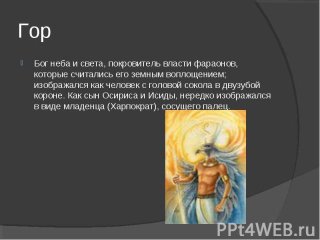Гор Бог неба и света, покровитель власти фараонов, которые считались его земным воплощением; изображался как человек с головой сокола в двузубой короне. Как сын Осириса и Исиды, нередко изображался в виде младенца (Харпократ), сосущего палец.