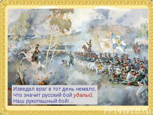 Изведал враг в тот день немало,Что значит русский бой удалый,Наш рукопашный бой!