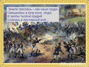 Земля тряслась – как наши груди,Смешались в кучу кони, люди,И залпы тысячи оруди