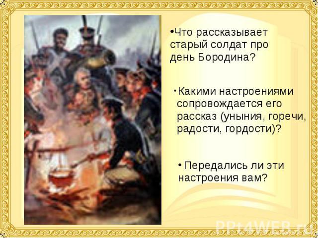 Что рассказывает старый солдат про день Бородина? Какими настроениями сопровождается его рассказ (уныния, горечи, радости, гордости)? Передались ли эти настроения вам?