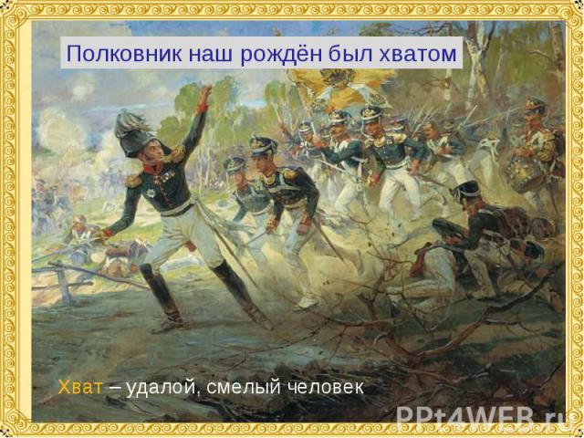 Полковник наш рождён был хватом Хват – удалой, смелый человек.