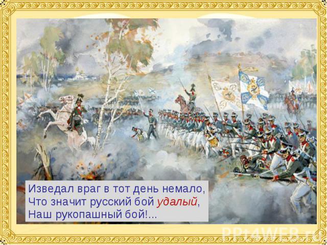 Изведал враг в тот день немало,Что значит русский бой удалый,Наш рукопашный бой!...