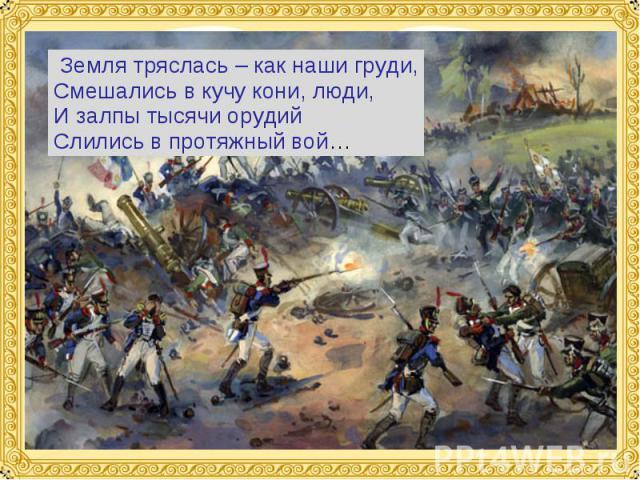 Земля тряслась – как наши груди,Смешались в кучу кони, люди,И залпы тысячи орудийСлились в протяжный вой…
