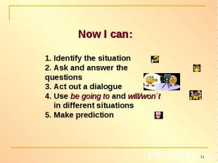 Now I can:1. Identify the situation2. Ask and answer the questions 3. Act out a