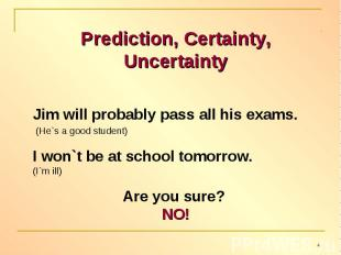 Prediction, Certainty, UncertaintyJim will probably pass all his exams. (He`s a