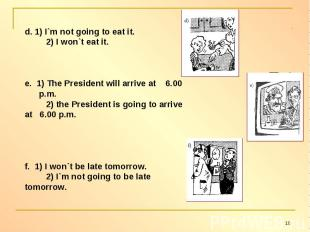 d. 1) I`m not going to eat it. 2) I won`t eat it.e. 1) The President will arrive
