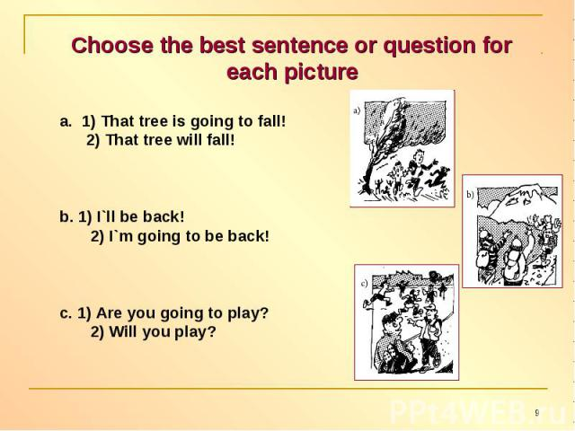 Choose the best sentence or question for each picture 1) That tree is going to fall! 2) That tree will fall!b. 1) I`ll be back! 2) I`m going to be back!c. 1) Are you going to play? 2) Will you play?