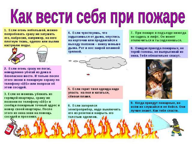 Как вести себя при пожаре1. Если огонь небольшой, можно попробовать сразу же затушить его, набросив, например, на него плотную ткань, одеяло или вылив кастрюлю воды.2. Если огонь сразу не погас, немедленно убегай из дома в безопасное место. И только…