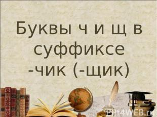 Буквы ч и щ в суффиксе -чик (-щик)