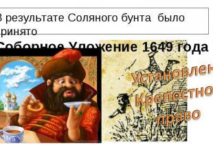 В результате Соляного бунта было принято Соборное Уложение 1649 годаУстановленоК