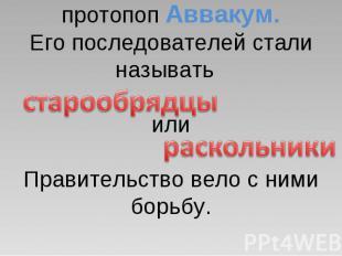 Против реформы выступил протопоп Аввакум.Его последователей стали называть илиПр