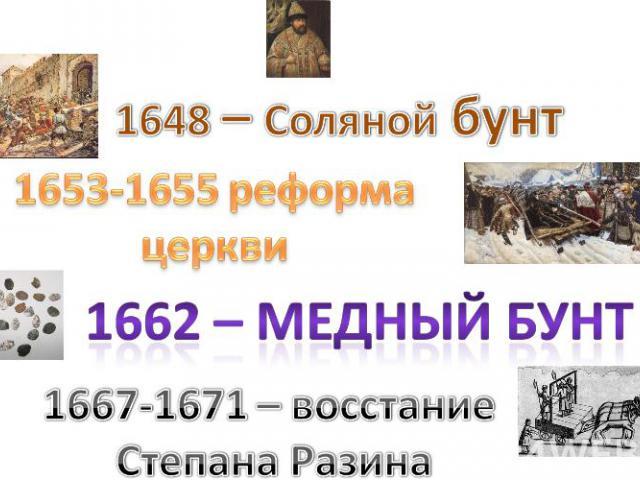 1648 – Соляной бунт1653-1655 реформа церкви1662 – Медный бунт1667-1671 – восстание Степана Разина
