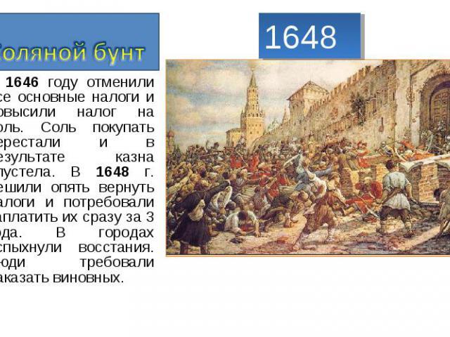 Соляной бунт В 1646 году отменили все основные налоги и повысили налог на соль. Соль покупать перестали и в результате казна опустела. В 1648 г. решили опять вернуть налоги и потребовали заплатить их сразу за 3 года. В городах вспыхнули восстания. Л…